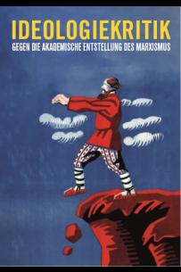 Ideologiekritik: Gegen die akademische Entstellung des Marxismus